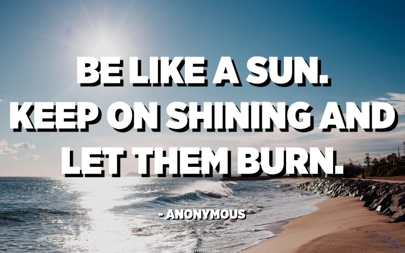 كن مثل الشمس. استمر في اللمعان ودعهم يحترقون. - مجهول