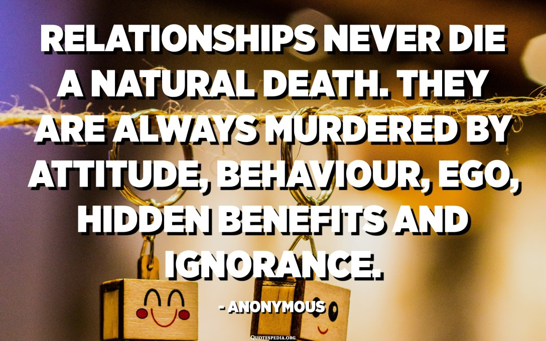 Relationships never die a natural death. They are always murdered by Attitude, Behaviour, Ego, Hidden Benefits and Ignorance. - Anonymous