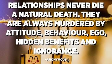 Suhteet eivät koskaan kuole luonnollista kuolemaa. Asenne, käyttäytyminen, egot, piilotetut edut ja tietämättömyys murhaavat heitä aina. - Anonyymi