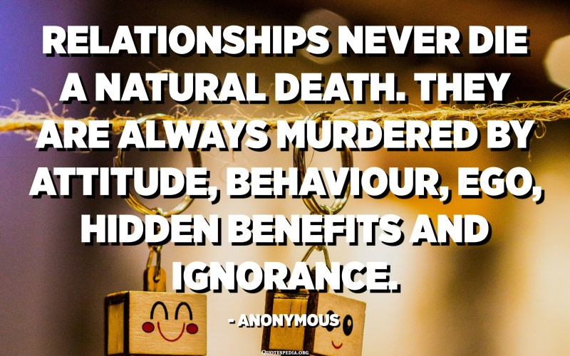 Les relacions no moren mai una mort natural. Sempre són assassinats per actitud, comportament, ego, beneficis ocults i ignorància. - Anònim