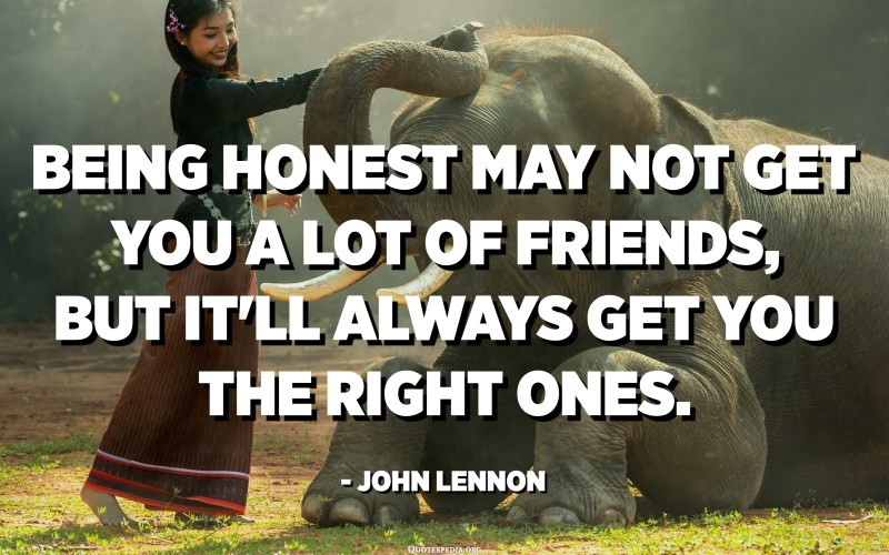 Being honest may not get you a lot of friends, but it'll always get you the right ones. - John Lennon