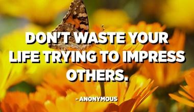 No perdis la vida intentant impressionar als altres. - Anònim