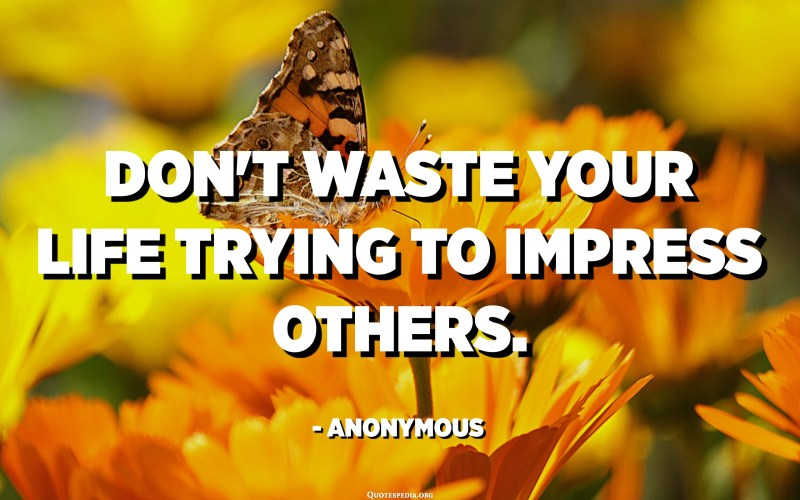 Don't waste your life trying to impress others. - Anonymous
