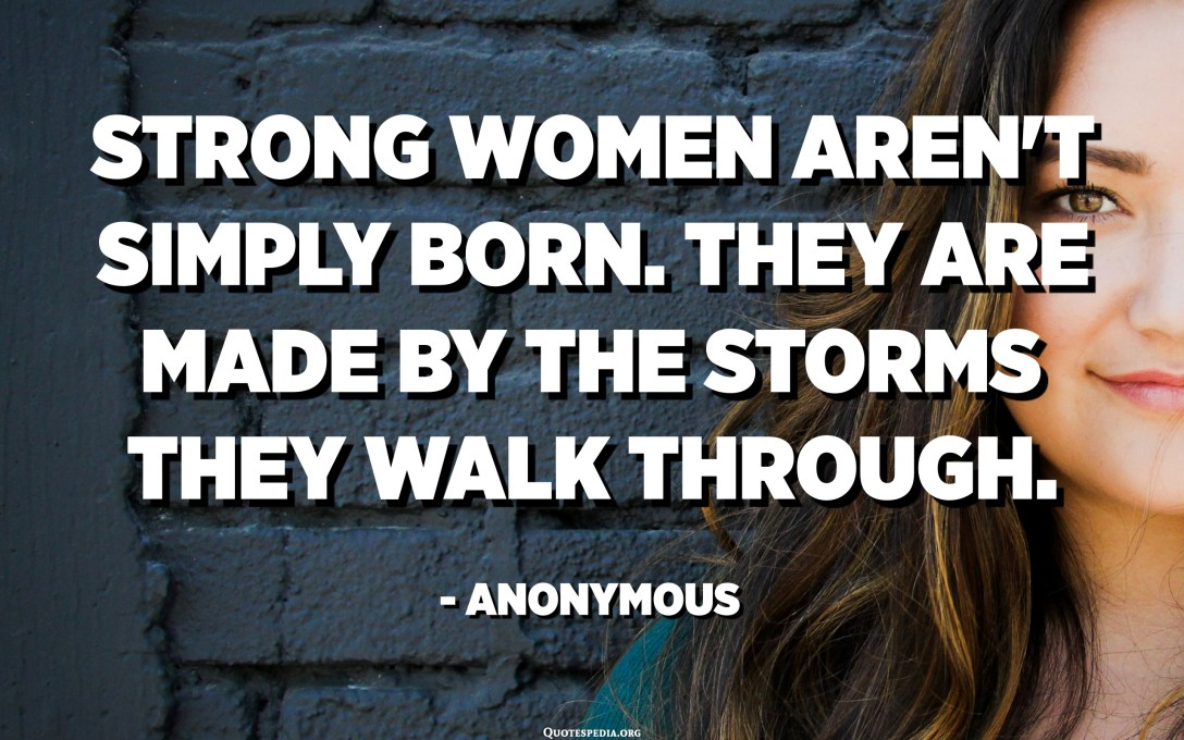 Strong women aren't simply born. They are made by the storms they walk through. - Anonymous