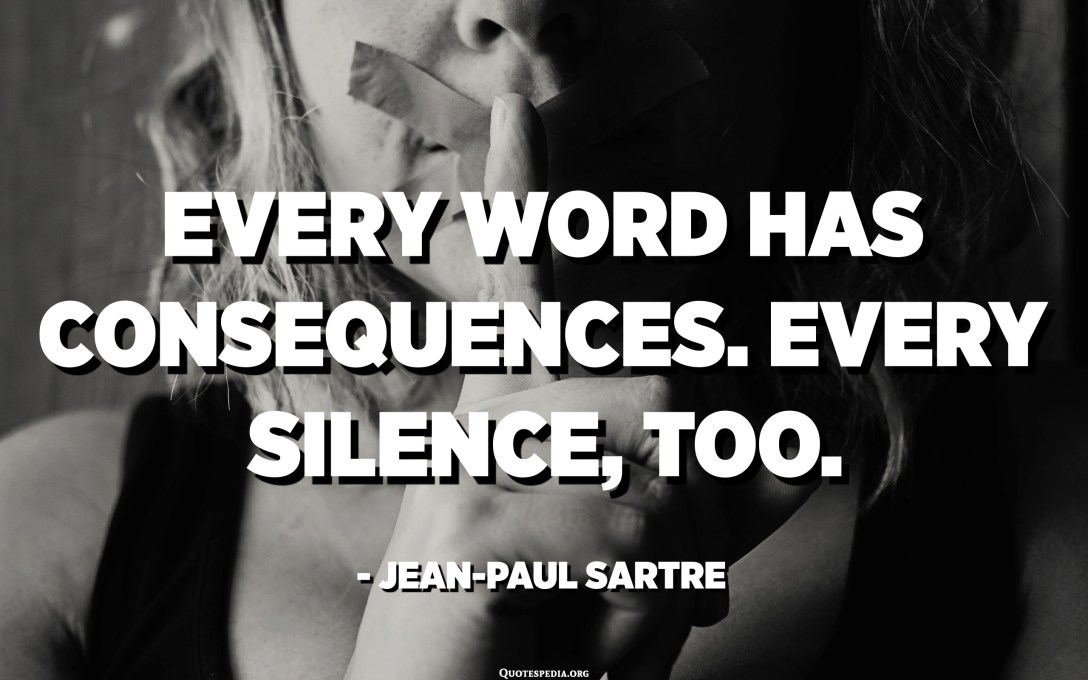 Every word has consequences. Every silence, too. - Jean-Paul Sartre