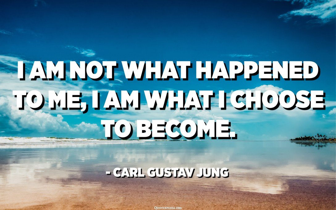 I am not what happened to me, I am what I choose to become. - Carl Gustav Jung