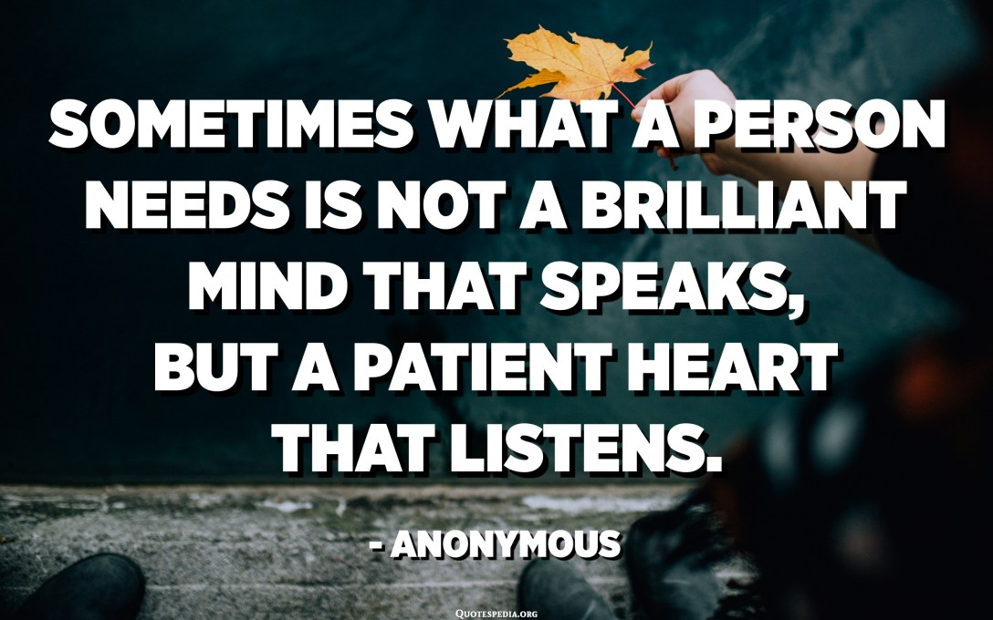 Sometimes what a person needs is not a brilliant mind that speaks, but a patient heart that listens. - Anonymous