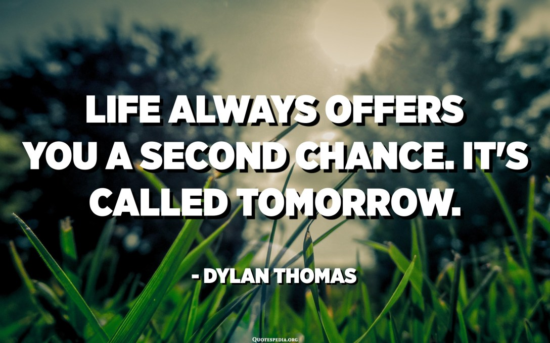 Life always offers you a second chance. It's called tomorrow. - Dylan Thomas