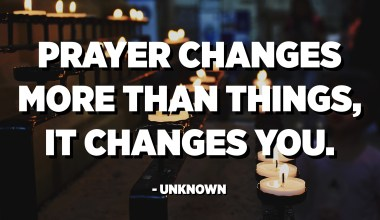 Prayer changes more than things, it changes you. - Unknown