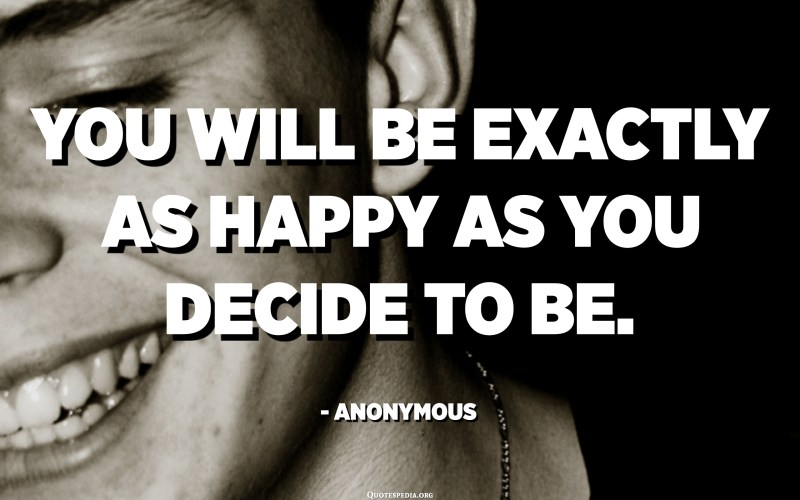 You will be exactly as happy as you decide to be. - Anonymous