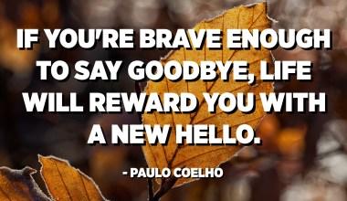 Si ets prou valent per acomiadar-te, la vida et recompensarà amb un nou hola. - Paulo Coelho