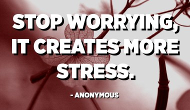 Stop worrying, it creates more stress. - Anonymous