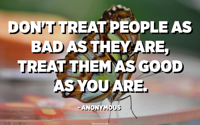 Don't treat people as bad as they are, treat them as good as you are. - Anonymous