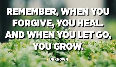 Recordeu que, quan perdoneu, us cura. I quan deixes anar, creixes. - Desconegut
