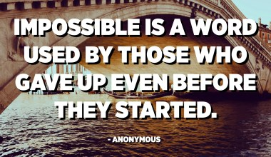 Impossible is a word used by those who gave up even before they started. - Anonymous