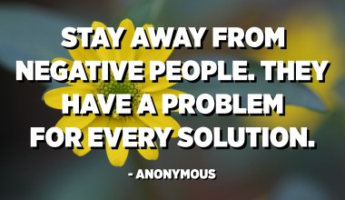 Stay away from negative people. They have a problem for every solution. - Anonymous