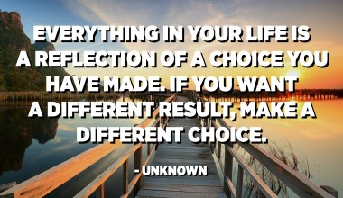 Everything in your life is a reflection of a choice you have made. If you want a different result, make a different choice. - Unknown