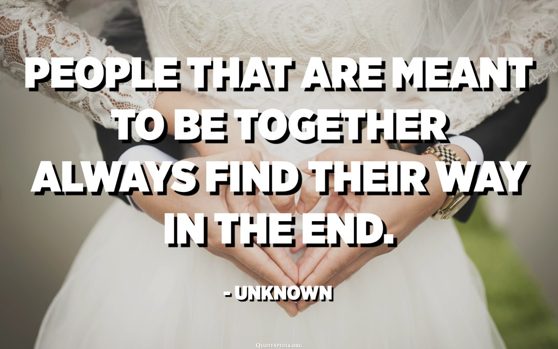 People that are meant to be together always find their way in the end. - Unknown
