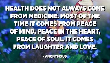 Kesehatan tidak selalu berasal dari obat-obatan. Sebagian besar waktu itu datang dari kedamaian pikiran, kedamaian dalam hati, kedamaian jiwa. Itu berasal dari tawa dan cinta. - Anonim