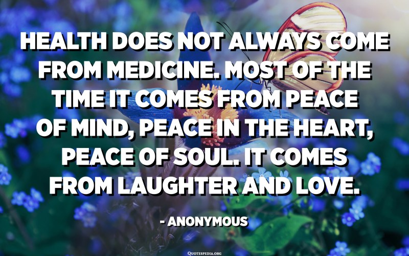 Health does not always come from medicine. Most of the time it comes from peace of mind, peace in the heart, peace of soul. It comes from laughter and love. - Anonymous