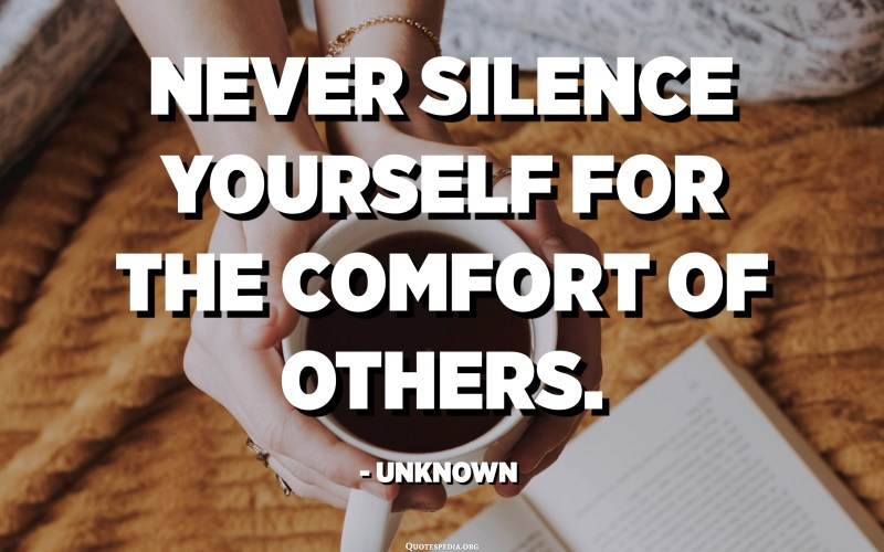 Never silence yourself for the comfort of others. - Unknown