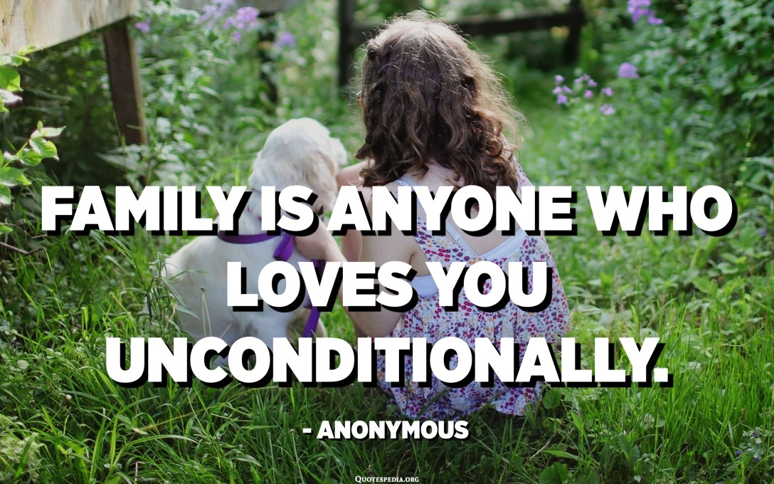Family is anyone who loves you unconditionally. - Anonymous
