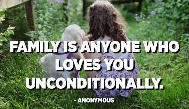 La família és qualsevol que estimi incondicionalment. - Anònim