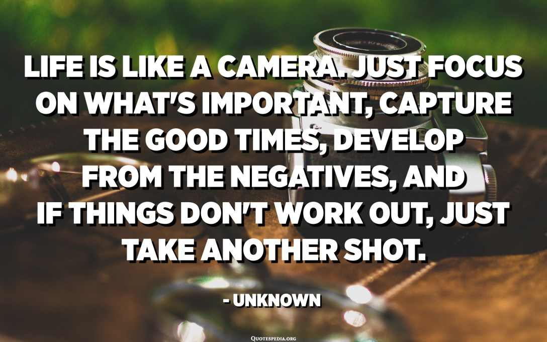 Life is like a camera. Just focus on what's important, capture the good times, develop from the negatives, and if things don't work out, just take another shot. - Unknown