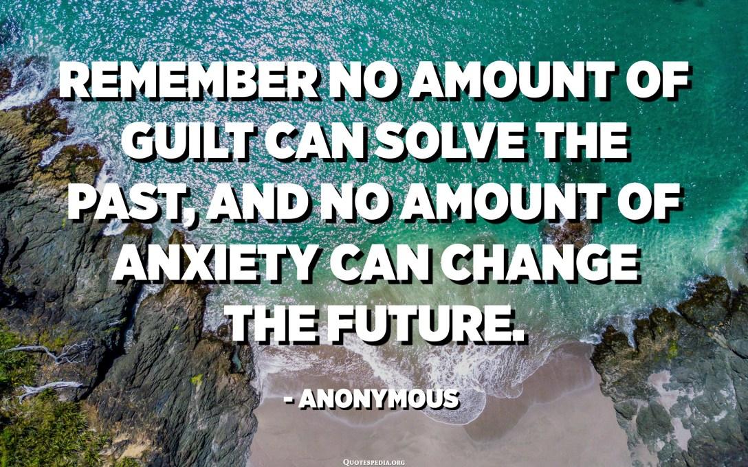 Quan pensis en la vida, recorda això: cap culpa pot solucionar el passat i cap ansietat pot canviar el futur. - Anònim