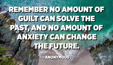 Remember no amount of guilt can solve the past, and no amount of anxiety can change the future. - Anonymous