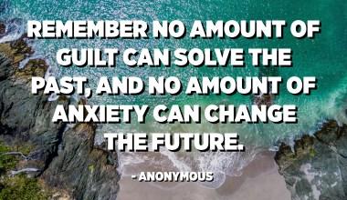 Ingatlah, tidak ada rasa bersalah yang bisa menyelesaikan masa lalu, dan tidak ada kecemasan yang bisa mengubah masa depan. - Anonim