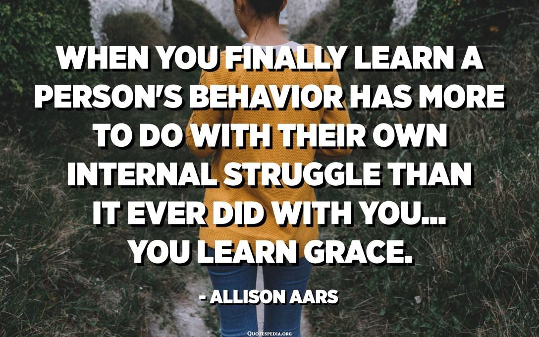 Når du endelig får vite at en persons oppførsel har mer å gjøre med sin egen interne kamp enn deg, lærer du nåde. - Allison Aars