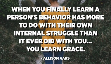 When you finally learn that a person's behavior has more to do with their own internal struggle than you, you learn grace. - Allison Aars