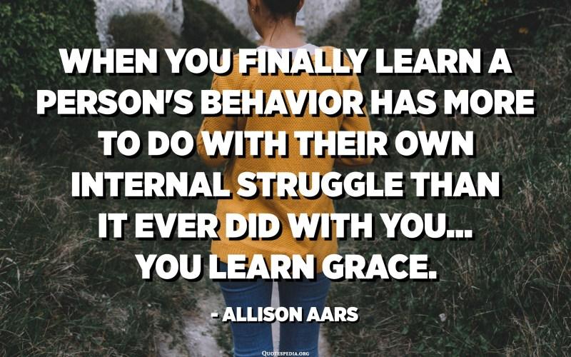 Quan finalment s'assabenta que el comportament d'una persona té més a veure amb la seva pròpia lluita interna que tu, aprens gràcia. - Allison Aars