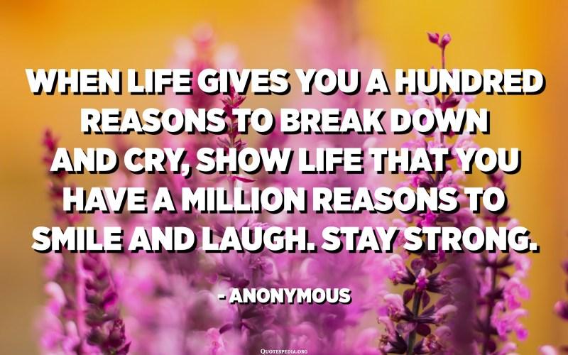 När livet ger dig hundra skäl att bryta ner och gråta, visa livet att du har en miljon skäl att le och skratta. Var stark. - Anonym