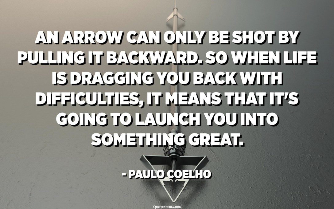 An arrow can only be shot by pulling it backward. So when life is dragging you back with difficulties, it means that it's going to launch you into something great. So just focus, and keep aiming. - Paulo Coelho