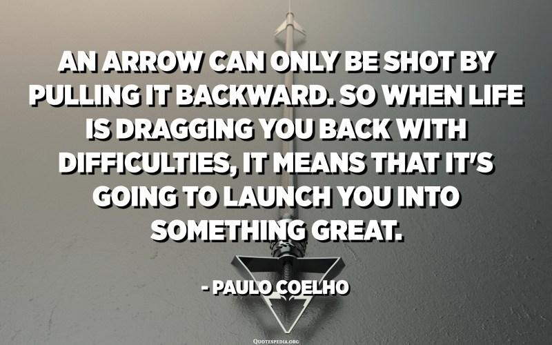 Una fletxa només es pot disparar tirant-la cap enrere. Així que quan la vida t'arrossega amb dificultats, vol dir que et llançarà a alguna cosa fantàstica. Així que només cal centrar-se i seguir apuntant. - Paulo Coelho