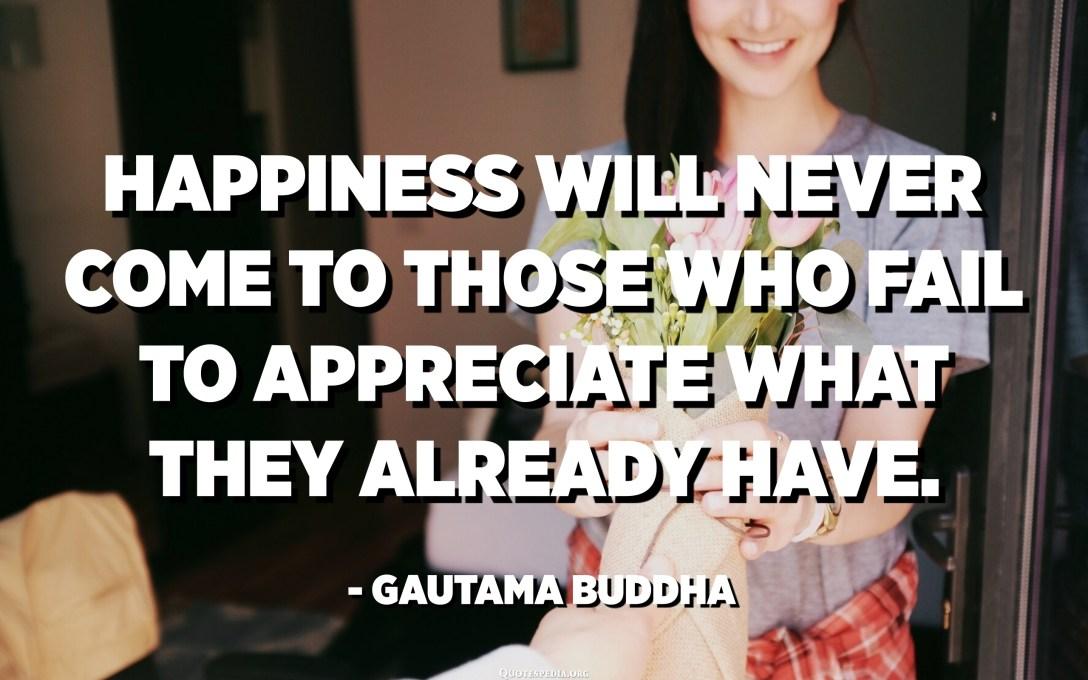 لن تأتي السعادة إلى أولئك الذين يفشلون في تقدير ما لديهم بالفعل. - غوتاما بوذا
