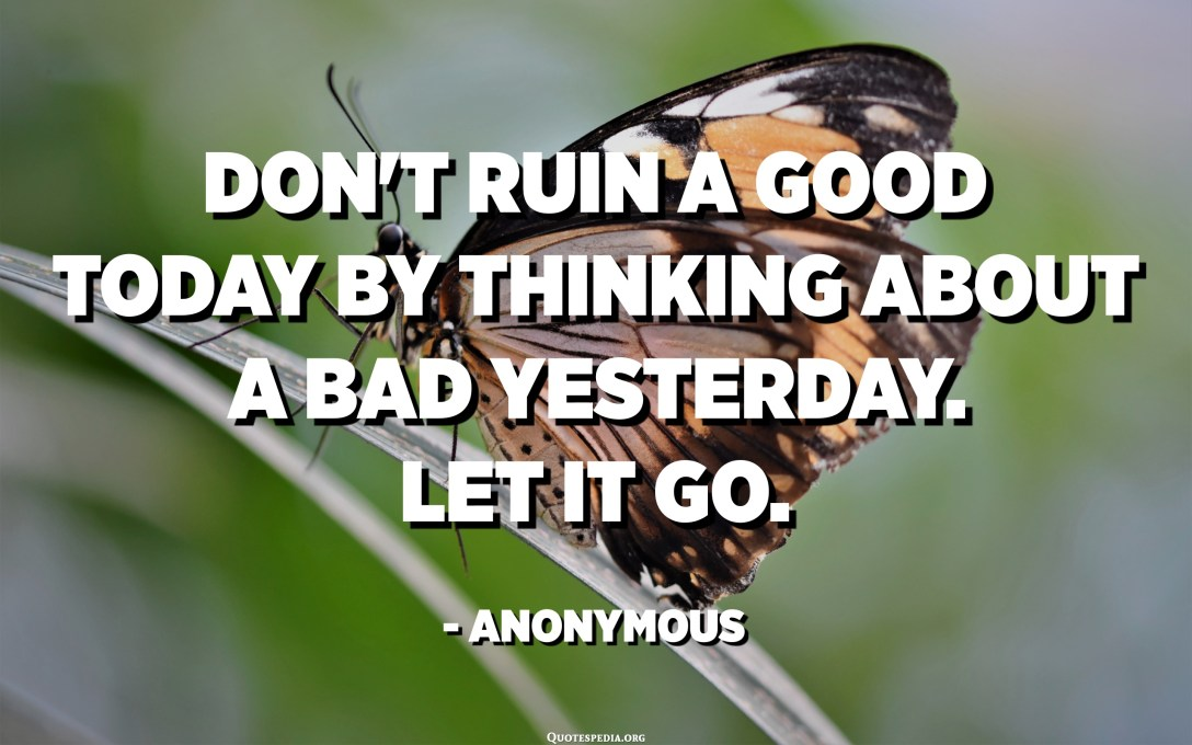 Don't ruin a good today by thinking about a bad yesterday. Let it go. - Anonymous