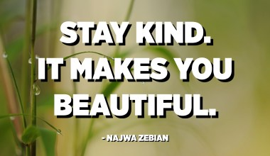 Stay kind. It makes you beautiful. - Najwa Zebian