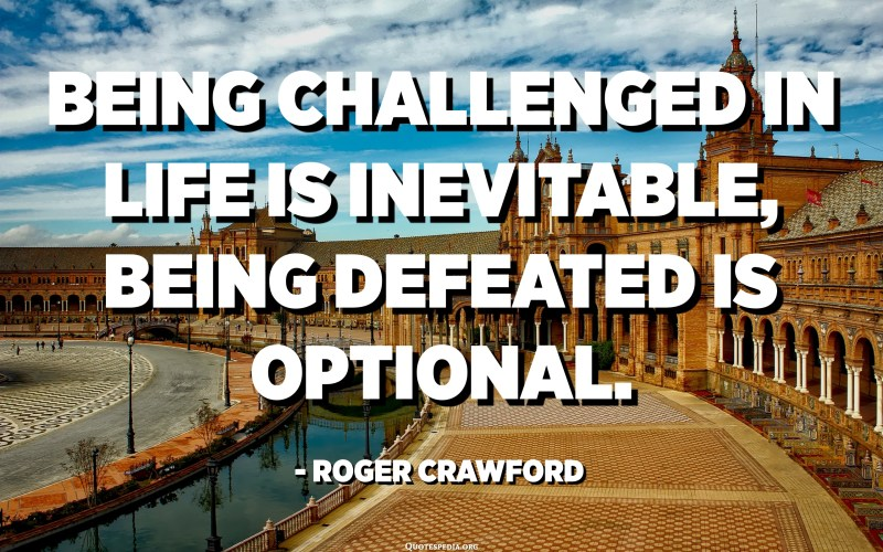 Being challenged in life is inevitable, being defeated is optional. - Roger Crawford