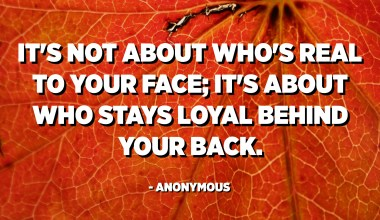 It's not about who's real to your face; It's about who stays loyal behind your back. - Anonymous
