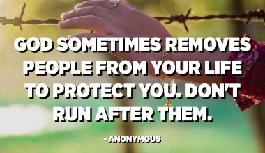God sometimes removes people from your life to protect you. Don't run after them. - Anonymous