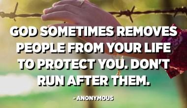 하나님은 때때로 당신을 보호하기 위해 당신의 삶에서 사람들을 제거합니다. 그들을 뒤쫓 지 마십시오. -익명