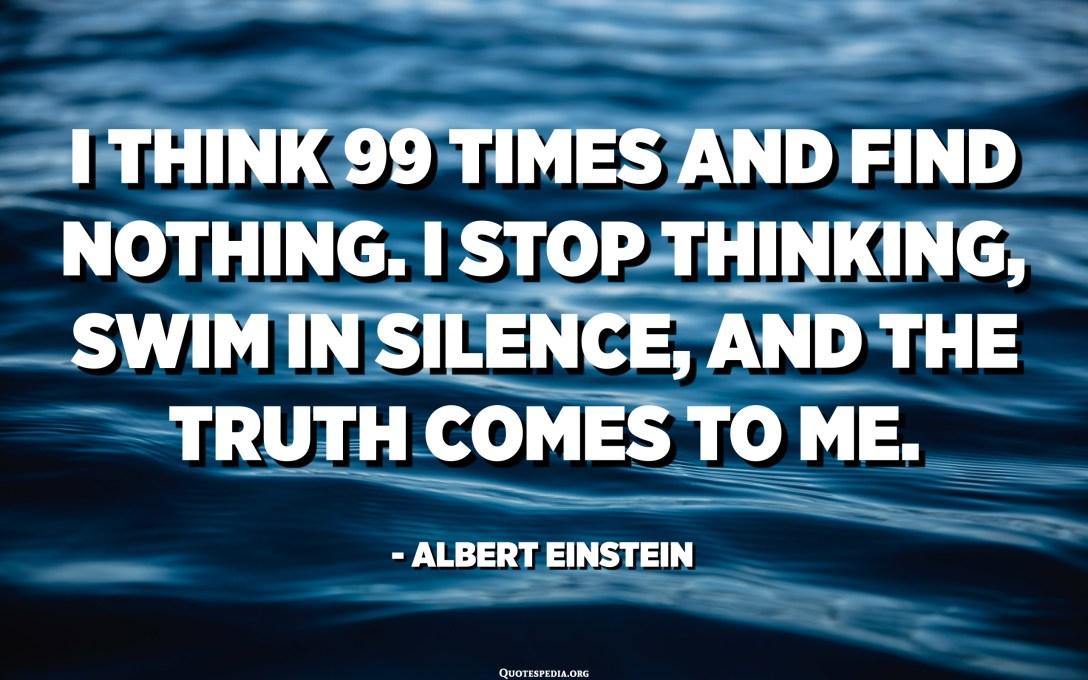 Penso 99 vegades i no trobo res. Deixo de pensar, nedo en silenci i la veritat arriba a mi. - Albert Einstein