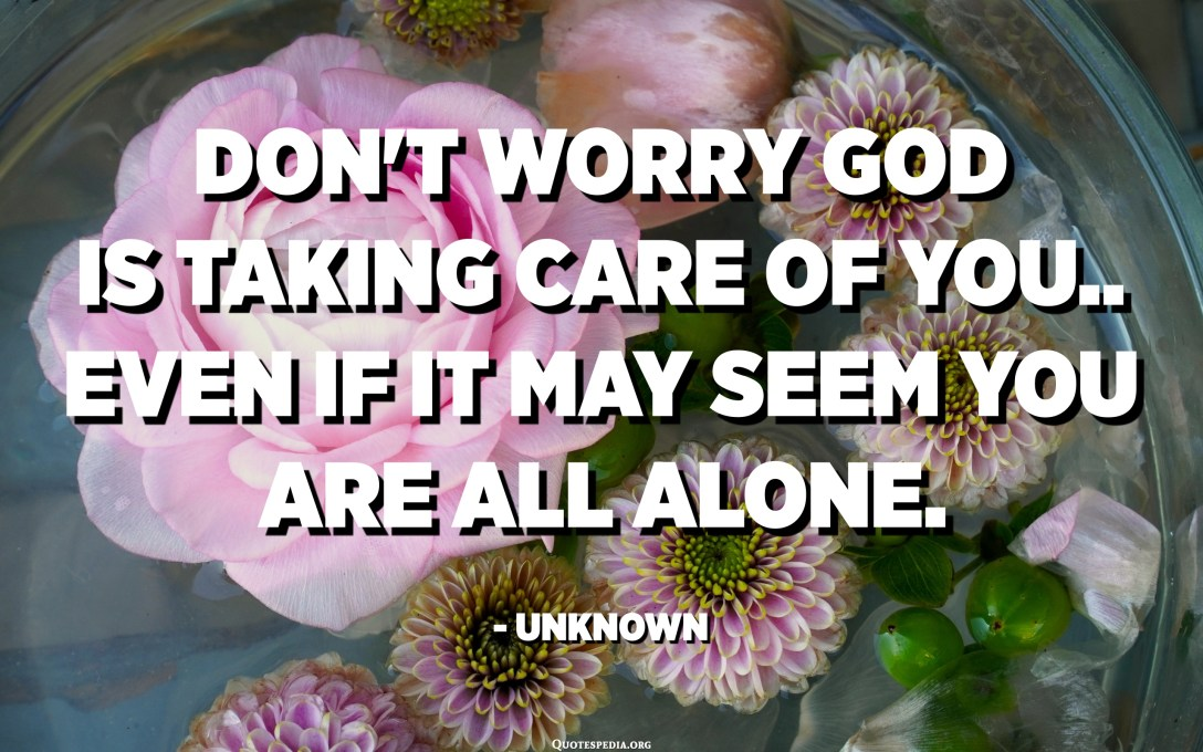 Don't worry God is taking care of you.. even if it may seem you are all alone. - Unknown