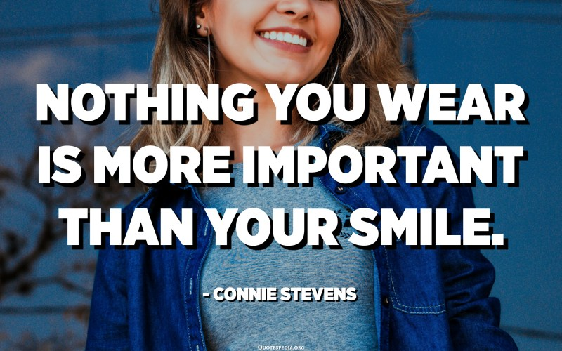 Nothing you wear is more important than your smile. - Connie Stevens