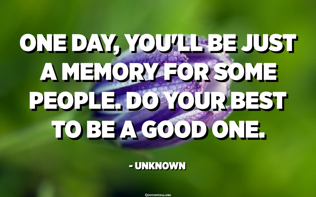 One day, you'll be just a memory for some people. Do your best to be a good one. - Unknown
