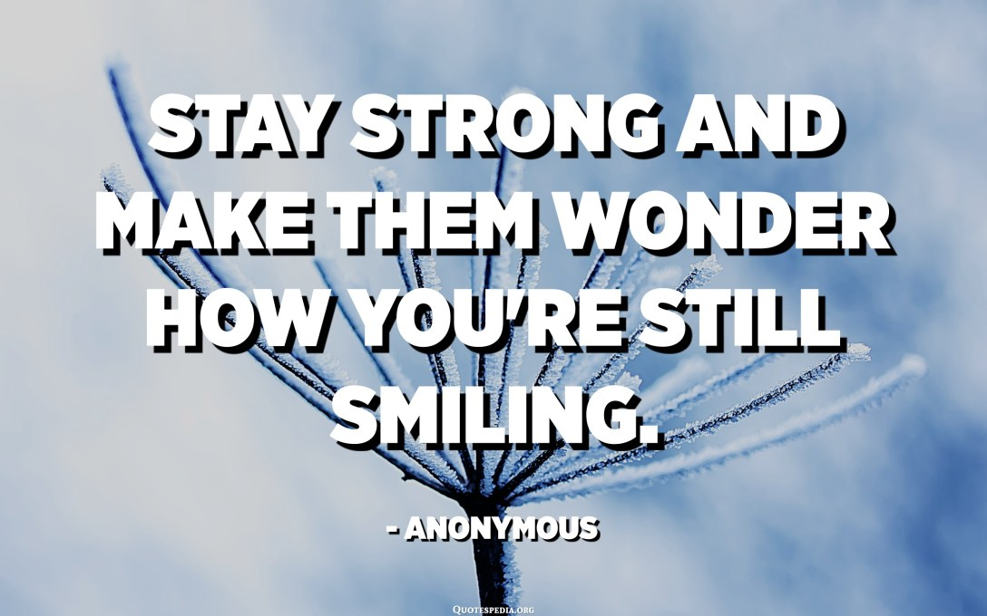 Stay strong and make them wonder how you're still smiling. - Anonymous