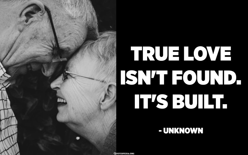 True love isn't found. It's Built. - Unknown